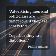 """""""Advertising men and politicians are dangerous if they are separated. Together they are diabolical."""" Phillip Adams"""