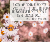 """""""I, God, am your playmate! I will lead the child in you in wonderful ways for I have chosen you."""" Mechtild of Magdeburg"""
