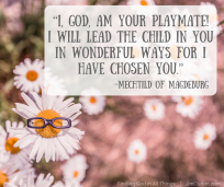 """I, God, am your playmate! I will lead the child in you in wonderful ways for I have chosen you."" Mechtild of Magdeburg"