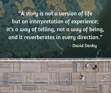 """A story is not a version of life but an interpretation of experience; it_s a way of telling, not a way of being, and it reverberates in every direction."" David Denby"