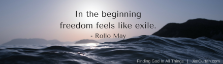 In the beginning freedom feels like exile. - Rollo May