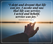 """""""I slept and dreamt that life was joy. I awoke and saw that life was service. I acted and behold, service was joy."""""""